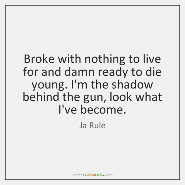 Broke with nothing to live for and damn ready to die young. ...