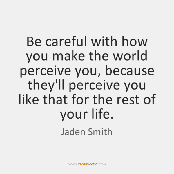 Be careful with how you make the world perceive you, because they'll ...