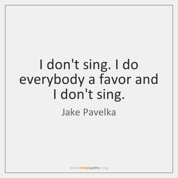 I don't sing. I do everybody a favor and I don't sing.