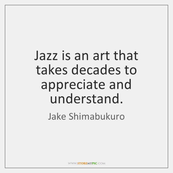 Jazz is an art that takes decades to appreciate and understand.