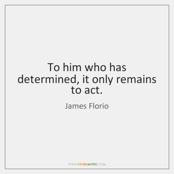 To him who has determined, it only remains to act.