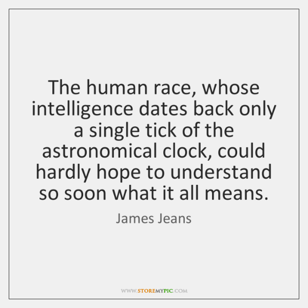 The human race, whose intelligence dates back only a single tick of ...