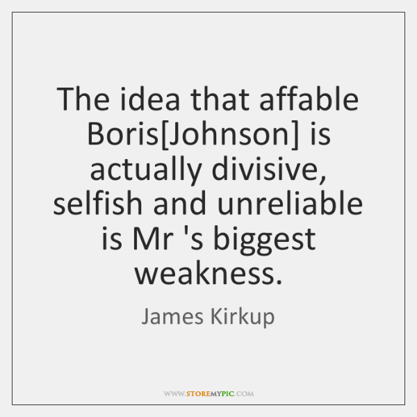 The idea that affable Boris[Johnson] is actually divisive, selfish and unreliable ...