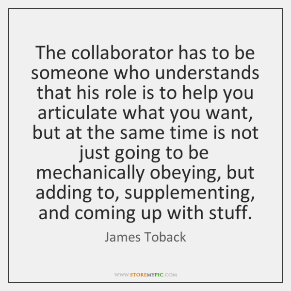 The collaborator has to be someone who understands that his role is ...