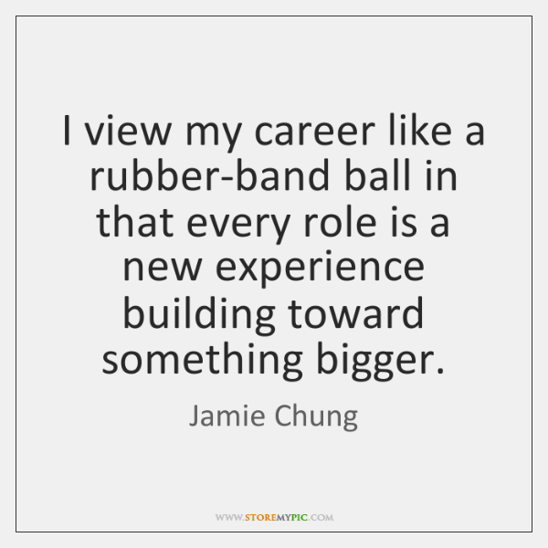 I view my career like a rubber-band ball in that every role ...