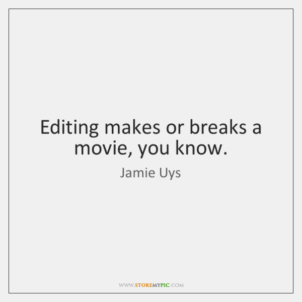 Editing makes or breaks a movie, you know.