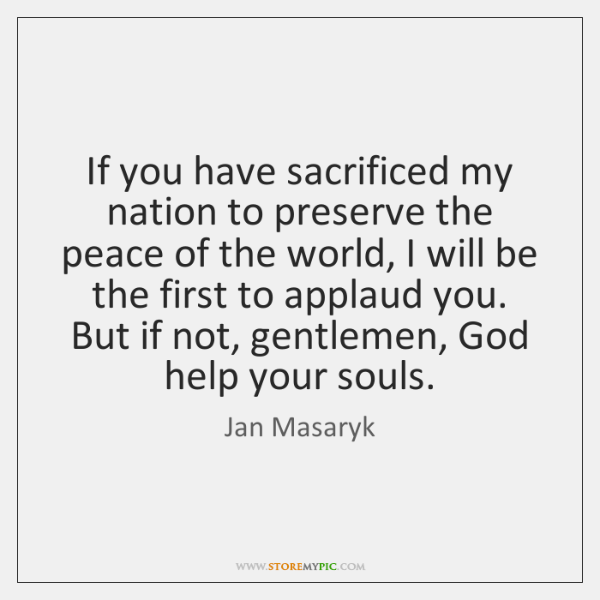 If you have sacrificed my nation to preserve the peace of the ...