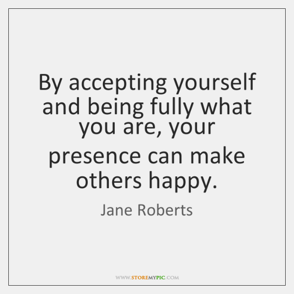 By accepting yourself and being fully what you are, your presence can ...