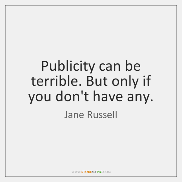 Publicity can be terrible. But only if you don't have any.
