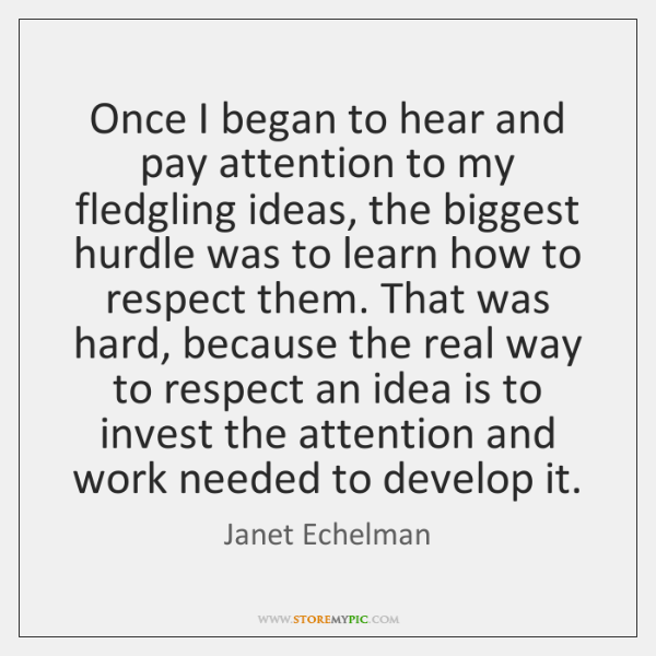 Once I began to hear and pay attention to my fledgling ideas, ...
