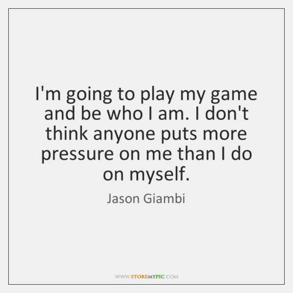 I'm going to play my game and be who I am. I ...