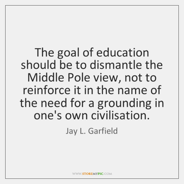 The goal of education should be to dismantle the Middle Pole view, ...