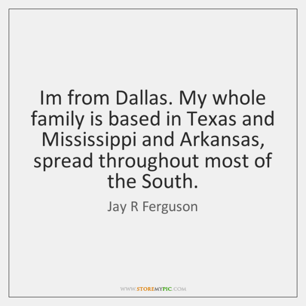 Im from Dallas. My whole family is based in Texas and Mississippi ...