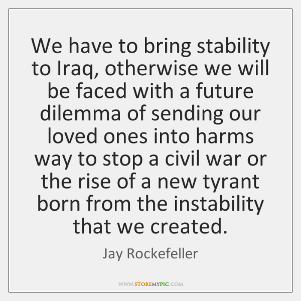 We have to bring stability to Iraq, otherwise we will be faced ...