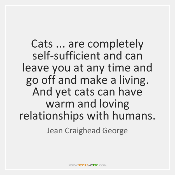 Cats ... are completely self-sufficient and can leave you at any time and ...