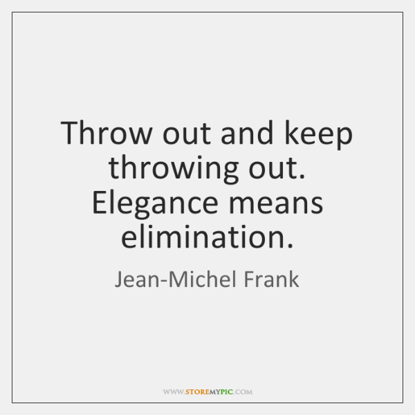 Throw out and keep throwing out. Elegance means elimination.