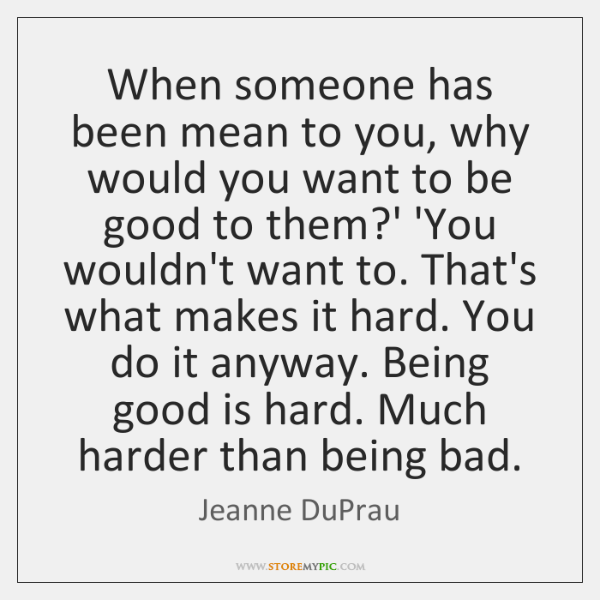 When someone has been mean to you, why would you want to ...