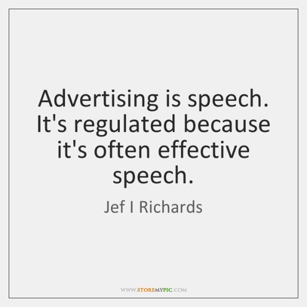 Advertising is speech. It's regulated because it's often effective speech.