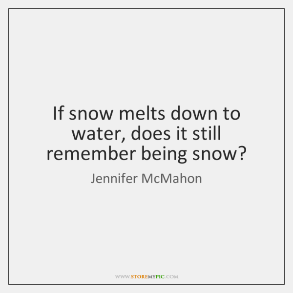 If snow melts down to water, does it still remember being snow?