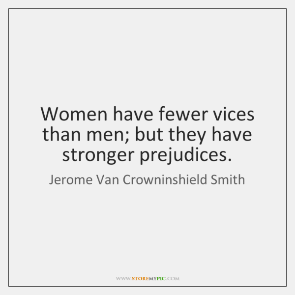 Women have fewer vices than men; but they have stronger prejudices.