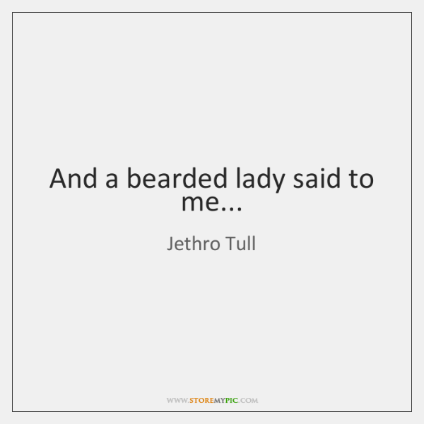 And a bearded lady said to me...