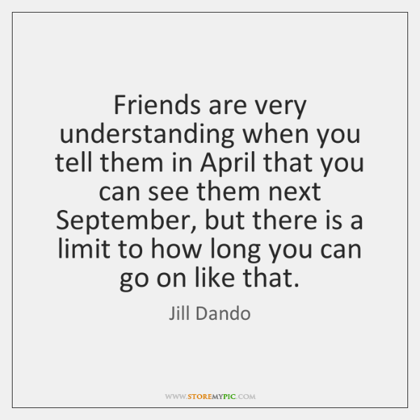 Friends are very understanding when you tell them in April that you ...