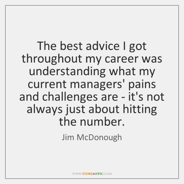 The best advice I got throughout my career was understanding what my ...