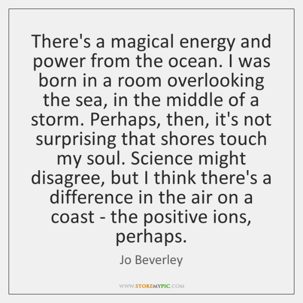 There's a magical energy and power from the ocean. I was born ...