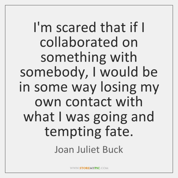 I'm scared that if I collaborated on something with somebody, I would ...
