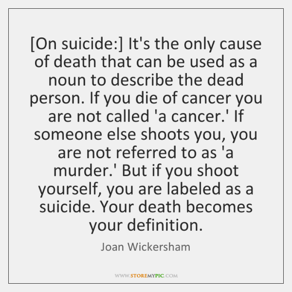 [On suicide:] It's the only cause of death that can be used ...