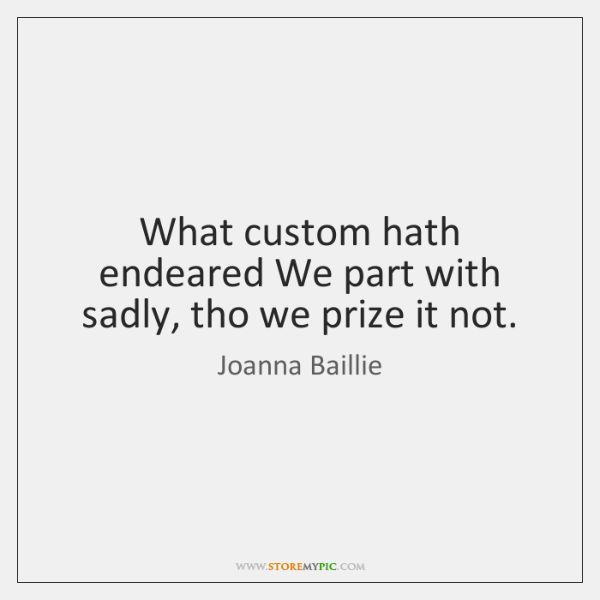 What custom hath endeared We part with sadly, tho we prize it ...