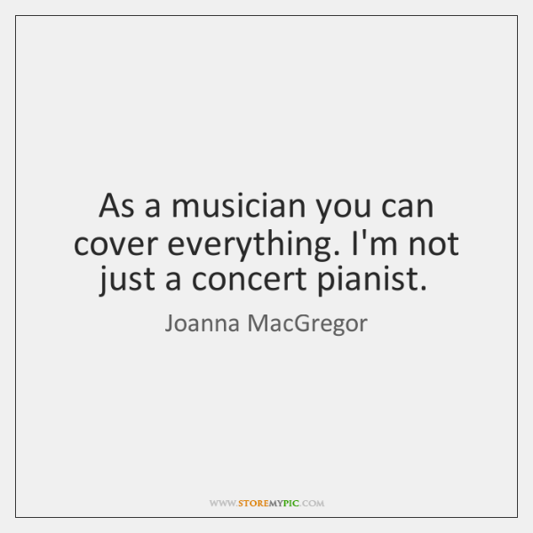 As a musician you can cover everything. I'm not just a concert ...
