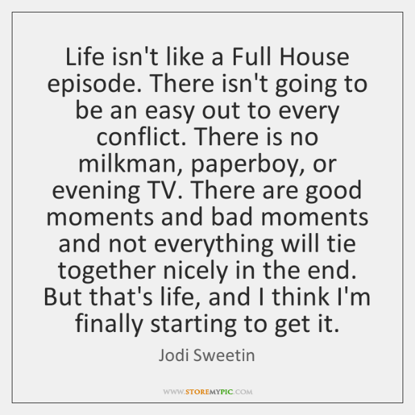 Life isn't like a Full House episode. There isn't going to be ...