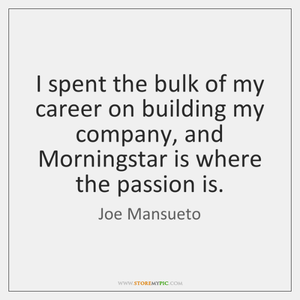 I spent the bulk of my career on building my company, and ...