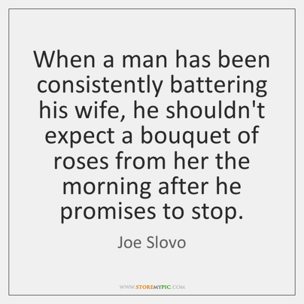 When a man has been consistently battering his wife, he shouldn't expect ...