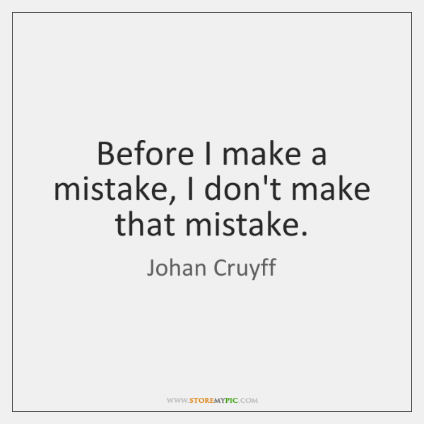 Before I make a mistake, I don't make that mistake.