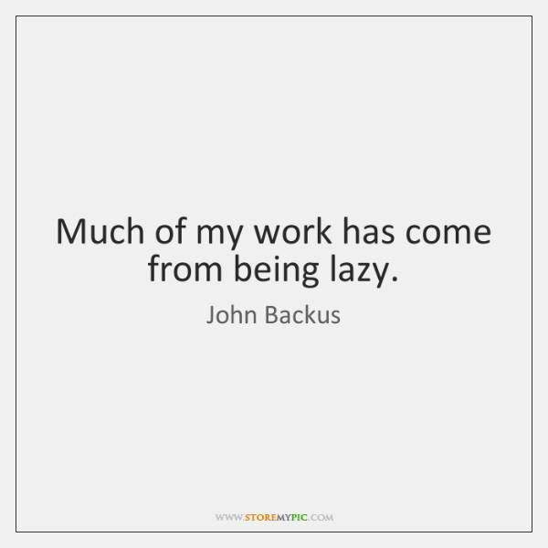 Much of my work has come from being lazy.