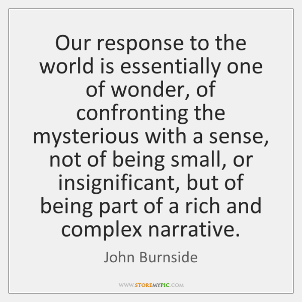 Our response to the world is essentially one of wonder, of confronting ...