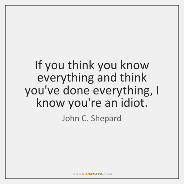 If you think you know everything and think you've done everything, I ...