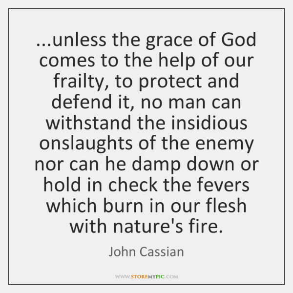 ...unless the grace of God comes to the help of our frailty, ...
