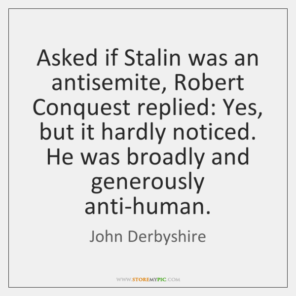 Asked if Stalin was an antisemite, Robert Conquest replied: Yes, but it ...