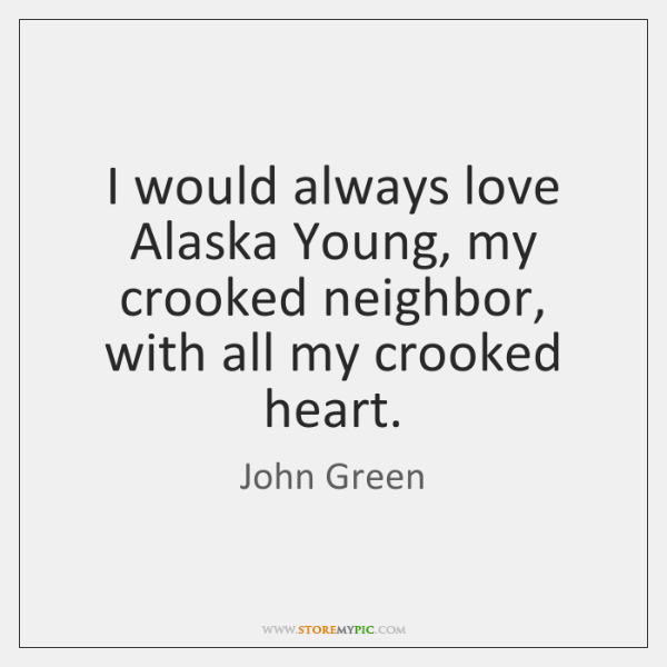 I would always love Alaska Young, my crooked neighbor, with all my ...