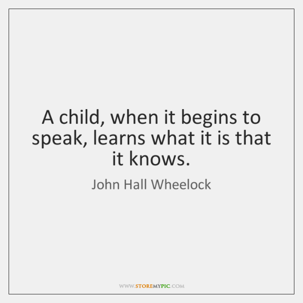 A child, when it begins to speak, learns what it is that ...