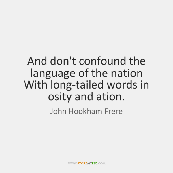 And don't confound the language of the nation   With long-tailed words in ...