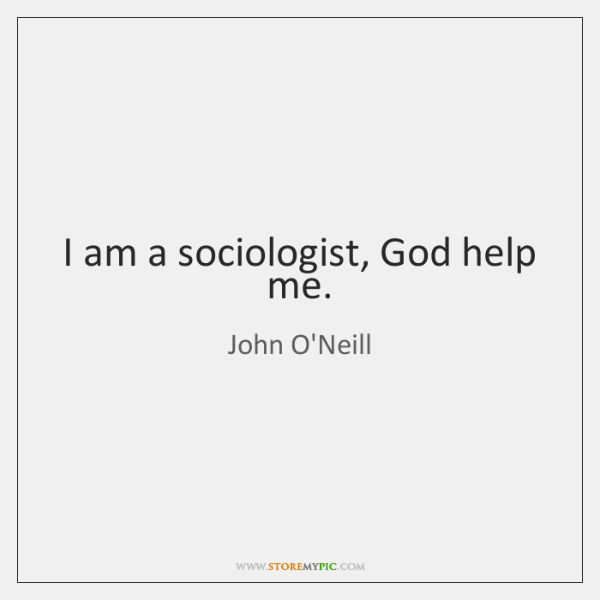 I am a sociologist, God help me.
