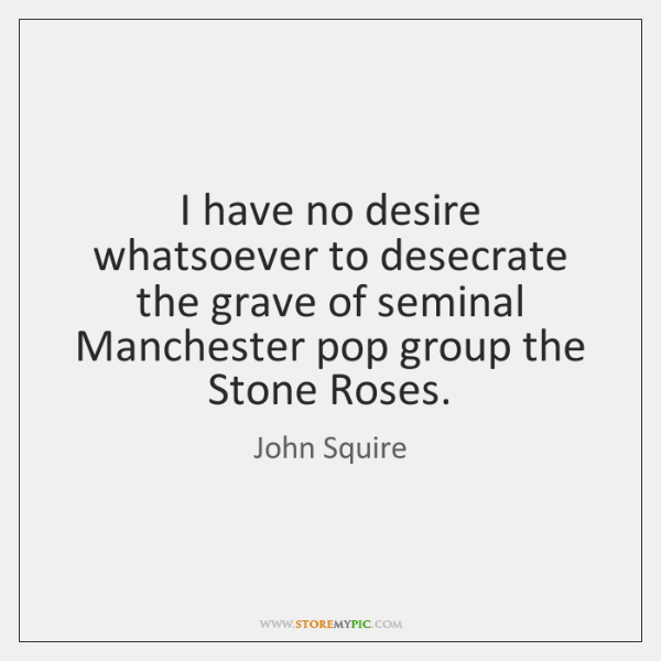 I have no desire whatsoever to desecrate the grave of seminal Manchester ...