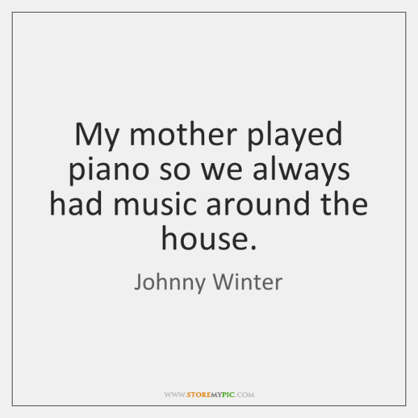 My mother played piano so we always had music around the house.