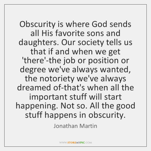 Obscurity is where God sends all His favorite sons and daughters. Our ...