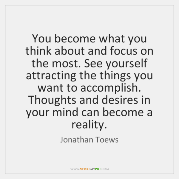 You become what you think about and focus on the most. See ...