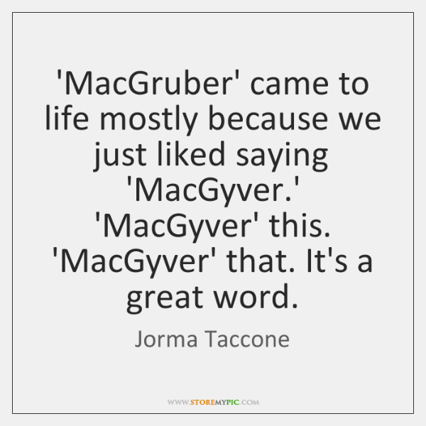 'MacGruber' came to life mostly because we just liked saying 'MacGyver.' ...